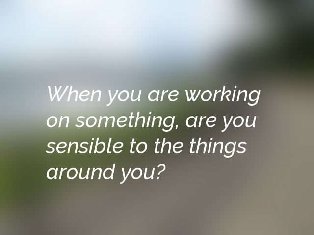 When you are working on something, are you sensible to the things around you?