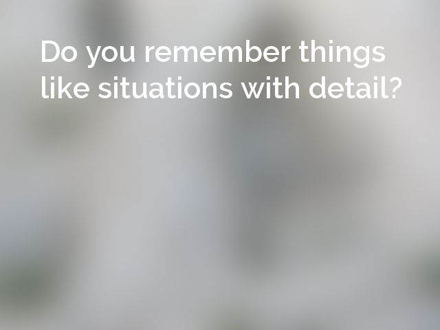 Do you remember things like situations with detail?