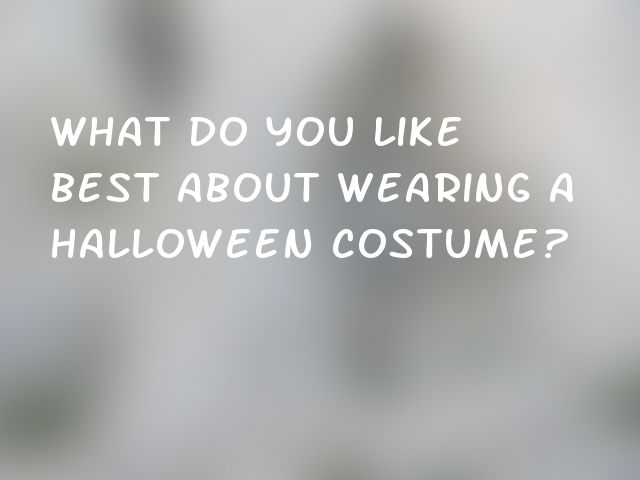 What do you like best about wearing a Halloween costume?