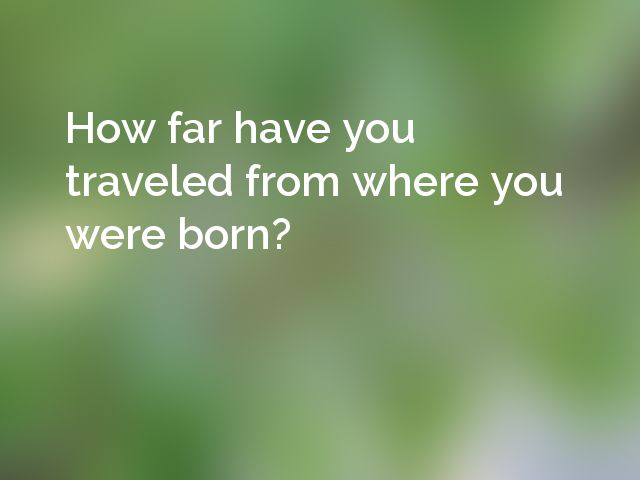 How far have you traveled from where you were born?