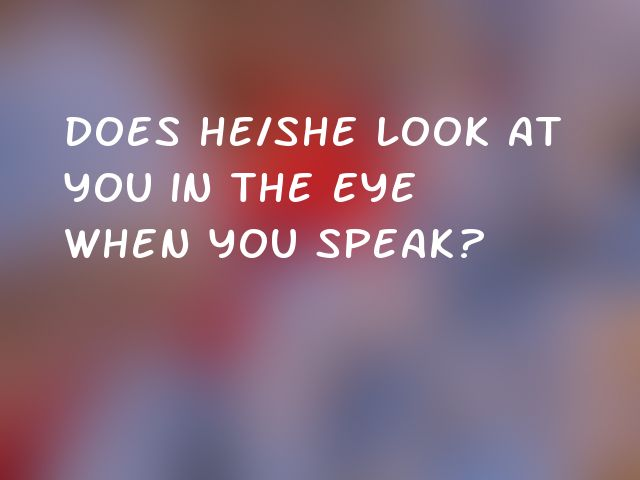 Does he/she look at you in the eye when you speak?