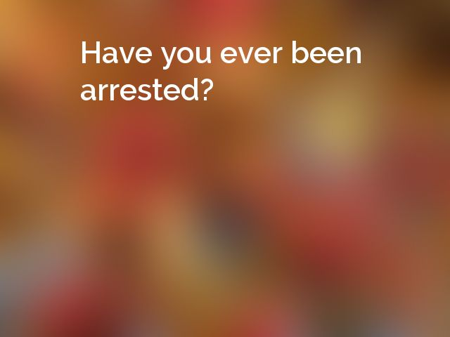 Have you ever been arrested?