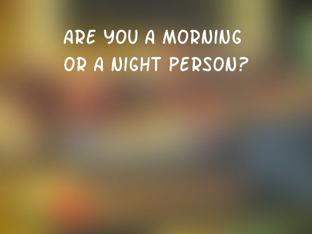 Are you a morning or a night person?