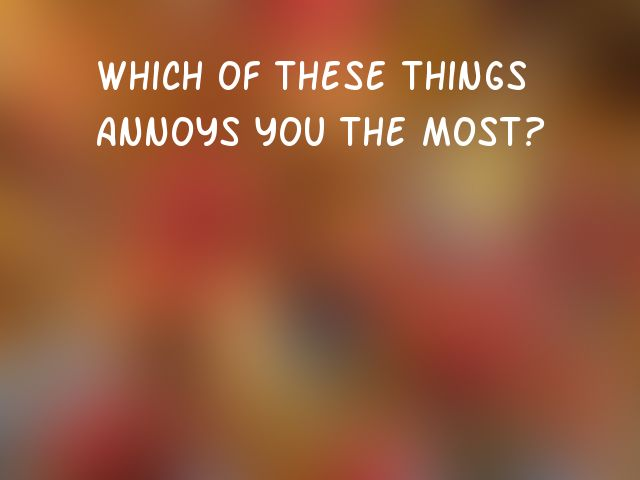 Which of these things annoys you the most?