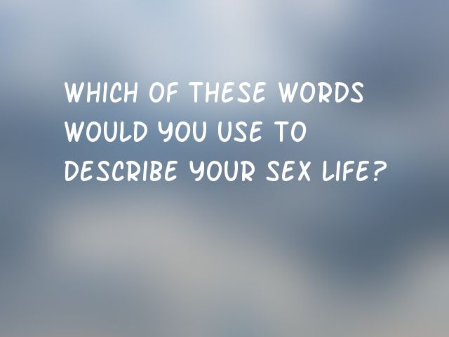 Which of these words would you use to describe your sex life?