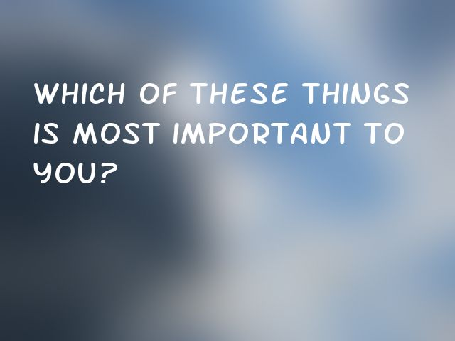 Which of these things is most important to you?