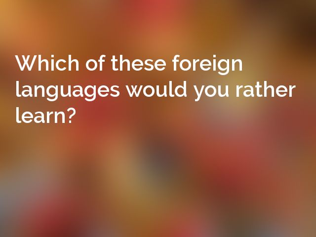 Which of these foreign languages would you rather learn?