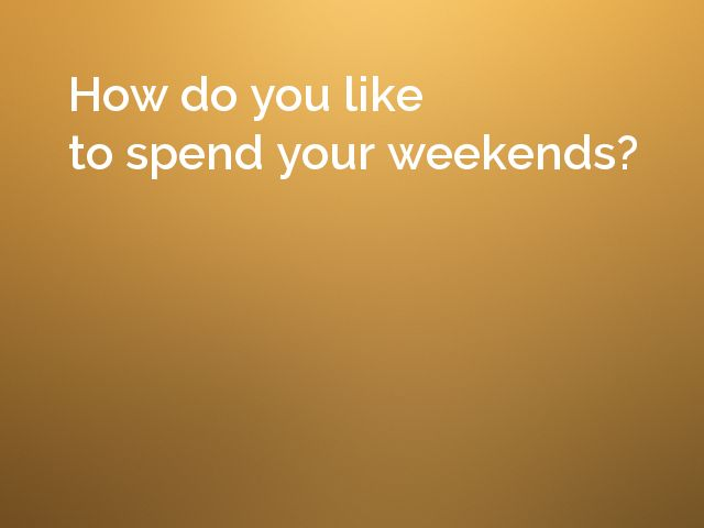 How do you like to spend your weekends?
