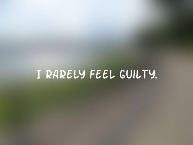 I rarely feel guilty.