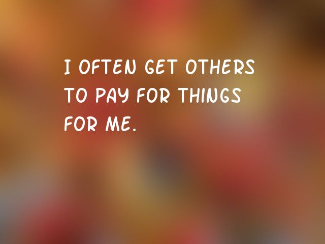 I often get others to pay for things for me.