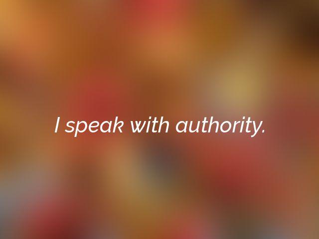 I speak with authority.