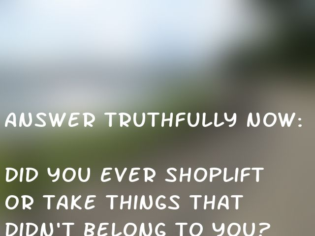 Answer truthfully now:  Did you ever shoplift or take things that didn't belong to you?