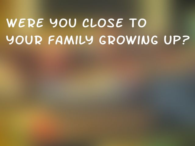 Were you close to your family growing up?