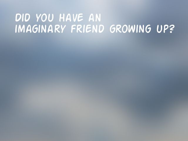 Did you have an imaginary friend growing up?