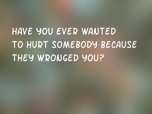 Have you ever wanted to hurt somebody because they wronged you?