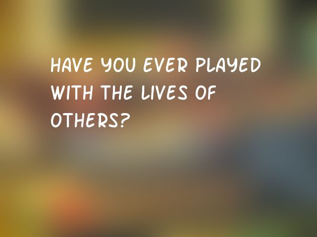 Have you ever played with the lives of others?