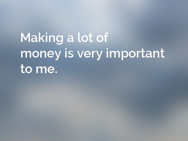 Making a lot of money is very important to me.