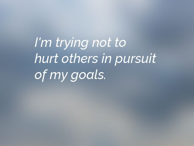 I'm trying not to hurt others in pursuit of my goals.
