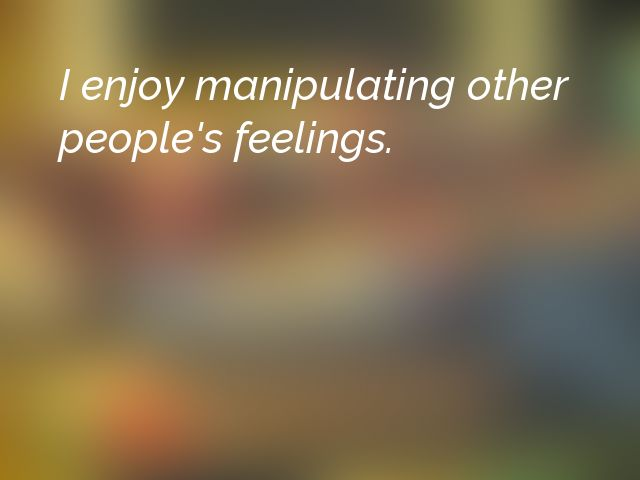 I enjoy manipulating other people's feelings.