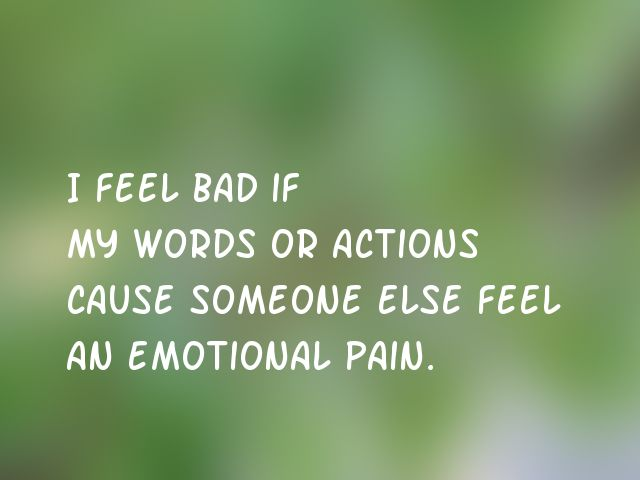 I feel bad if my words or actions cause someone else feel an emotional pain.