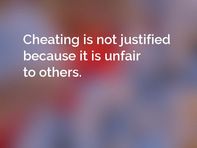 Cheating is not justified because it is unfair to others.