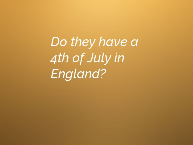 Do they have a 4th of July in England?