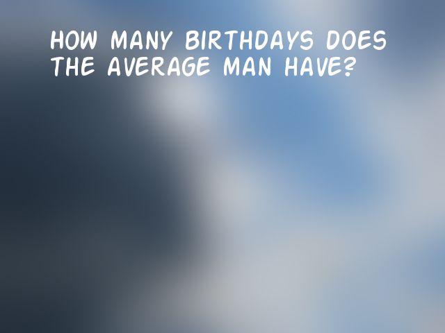 How many birthdays does the average man have?