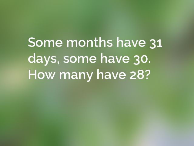 Some months have 31 days, some have 30. How many have 28?
