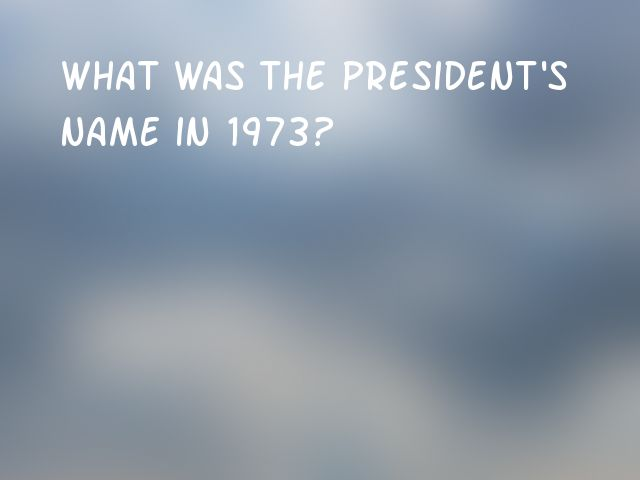 What was the president's name in 1973?