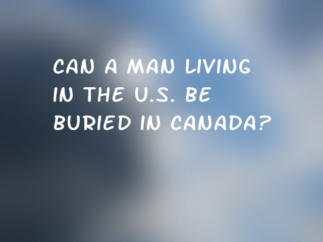 Can a man living in the U.S. be buried in Canada?
