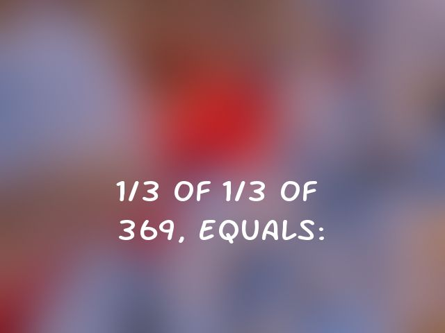 1/3 of 1/3 of 369, equals: