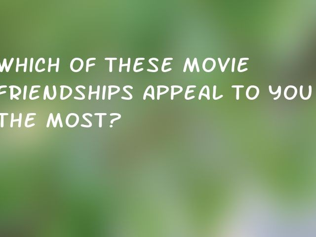 Which of these movie friendships appeal to you the most?